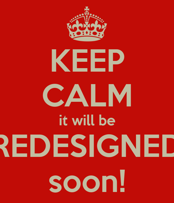 KEEP CALM it will be REDESIGNED soon!