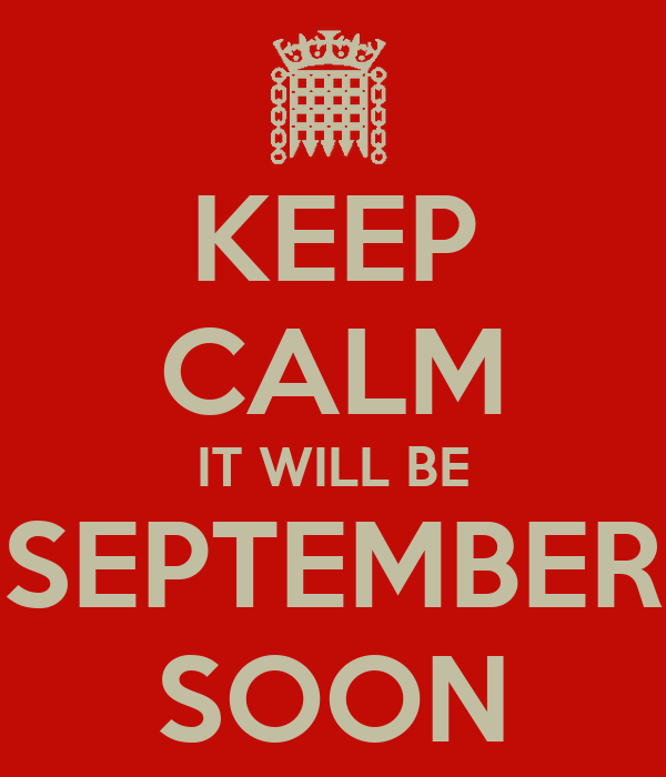 KEEP CALM IT WILL BE SEPTEMBER SOON