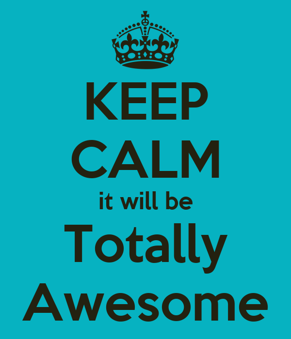 KEEP CALM it will be Totally Awesome