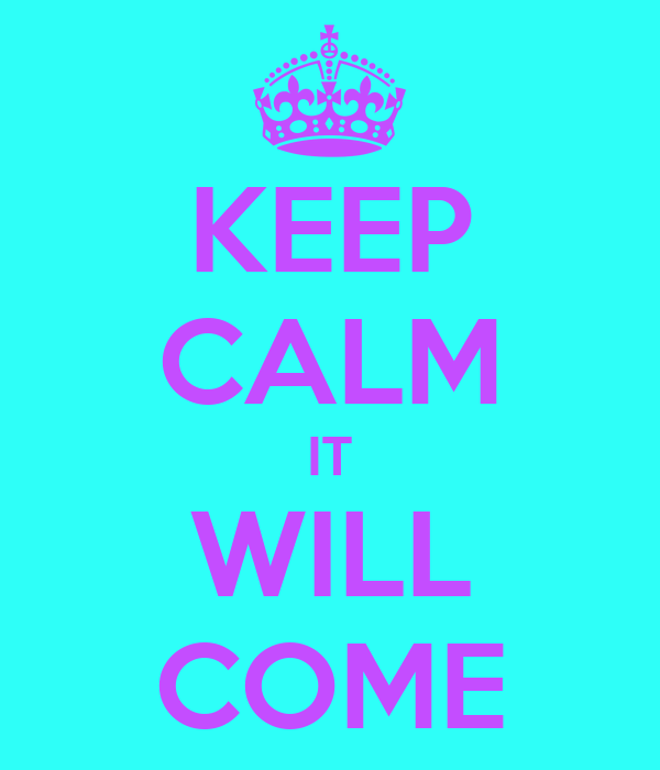 KEEP CALM IT WILL COME