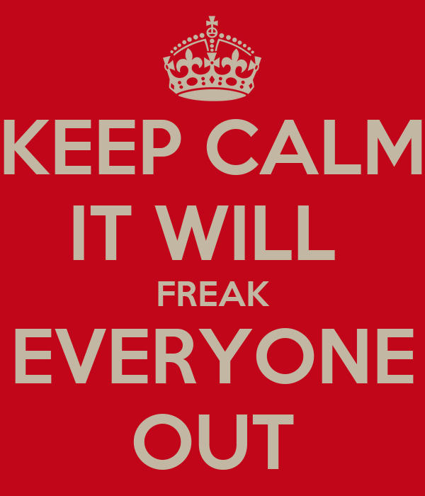 KEEP CALM IT WILL  FREAK EVERYONE OUT