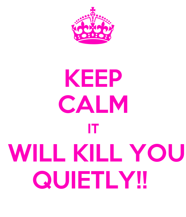 KEEP CALM IT  WILL KILL YOU QUIETLY!!