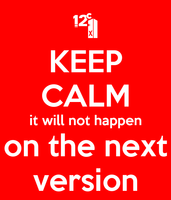 KEEP CALM it will not happen on the next version