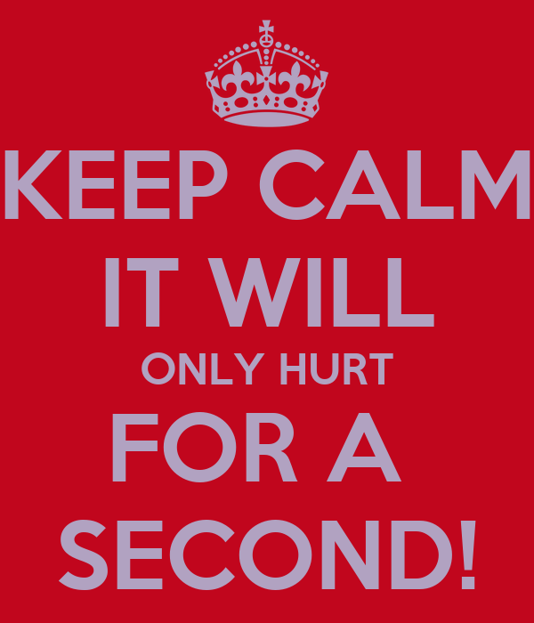 KEEP CALM IT WILL ONLY HURT FOR A  SECOND!