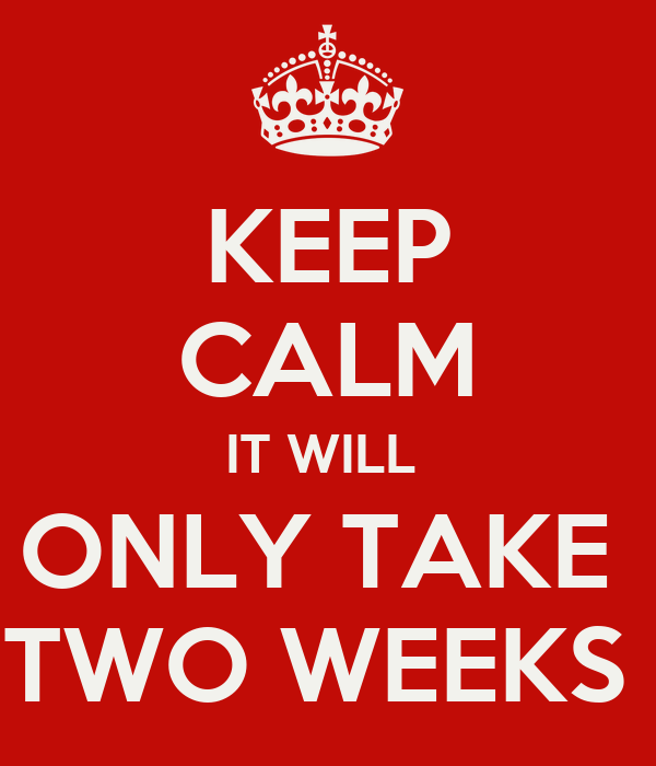 KEEP CALM IT WILL  ONLY TAKE  TWO WEEKS