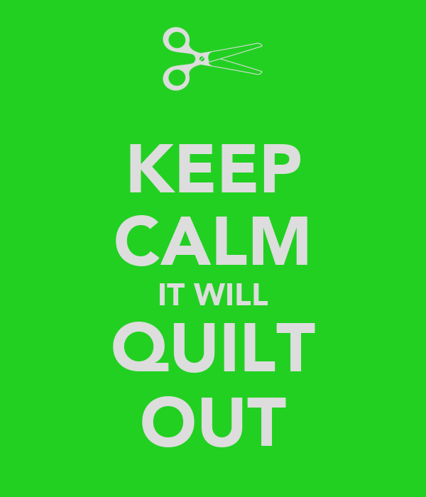 KEEP CALM IT WILL QUILT OUT