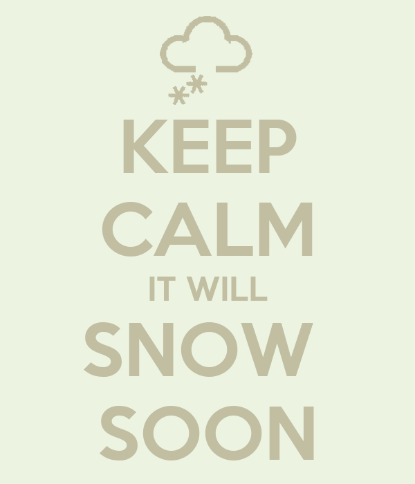 KEEP CALM IT WILL SNOW  SOON
