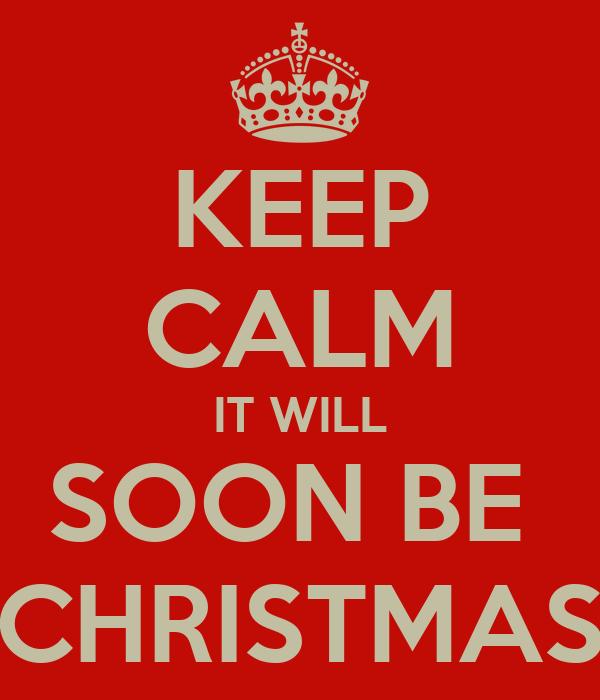 KEEP CALM IT WILL SOON BE  CHRISTMAS