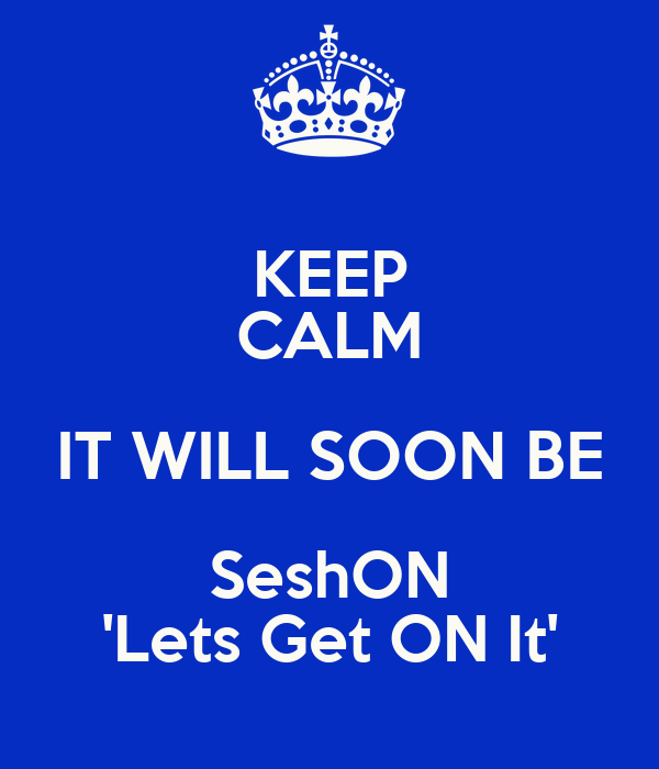 KEEP CALM IT WILL SOON BE SeshON 'Lets Get ON It'