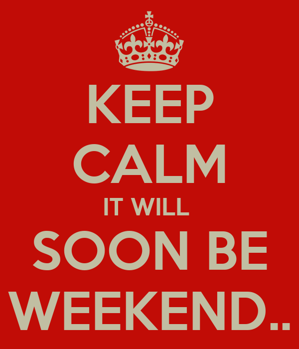 KEEP CALM IT WILL  SOON BE WEEKEND..