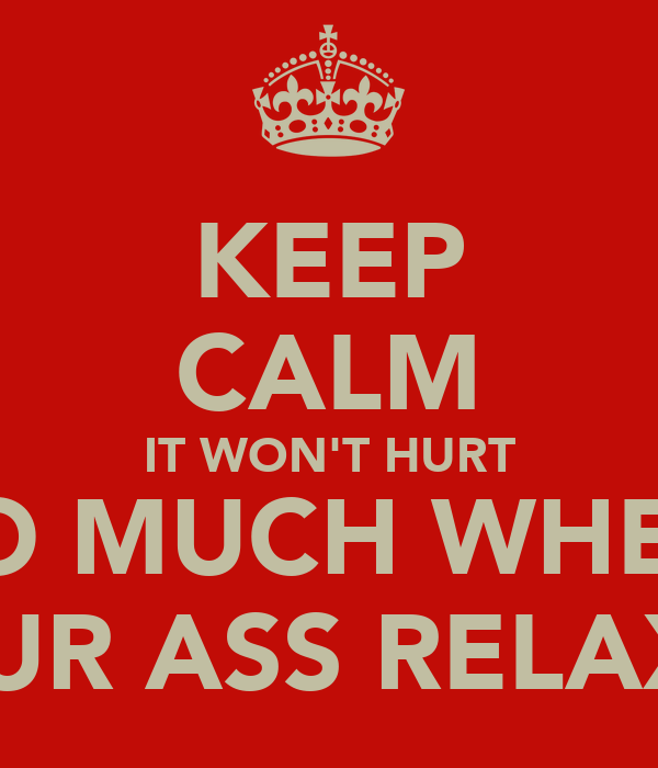 KEEP CALM IT WON'T HURT SO MUCH WHEN YOUR ASS RELAXES