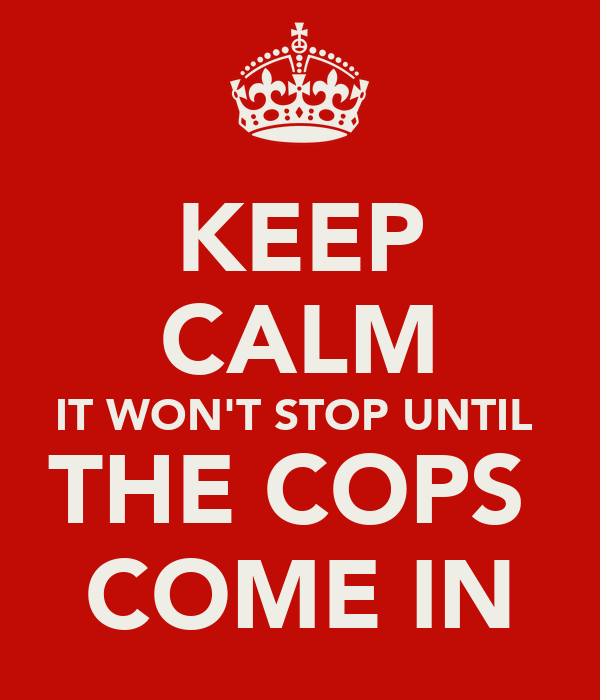 KEEP CALM IT WON'T STOP UNTIL  THE COPS  COME IN