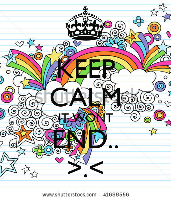 KEEP CALM IT WONT END.. >.<