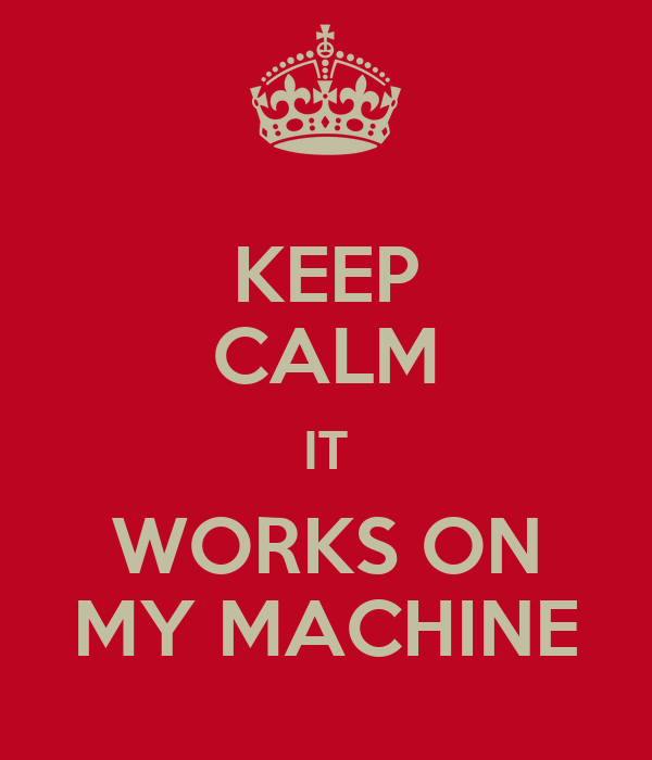 KEEP CALM IT WORKS ON MY MACHINE