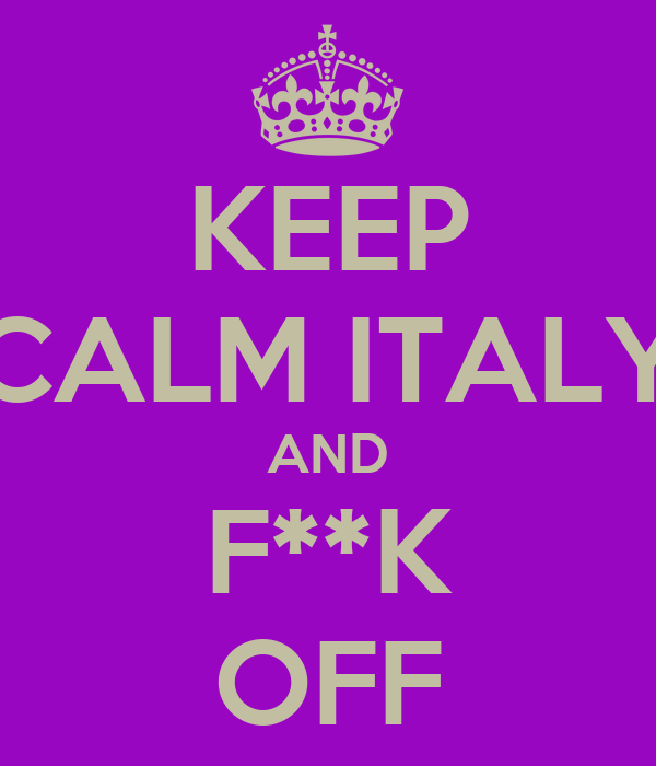 KEEP CALM ITALY AND F**K OFF