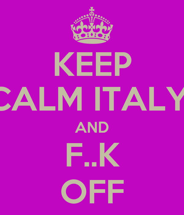 KEEP CALM ITALY, AND F..K OFF