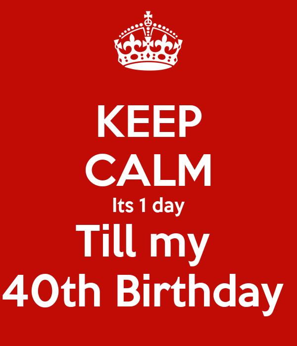 KEEP CALM Its 1 day Till my  40th Birthday