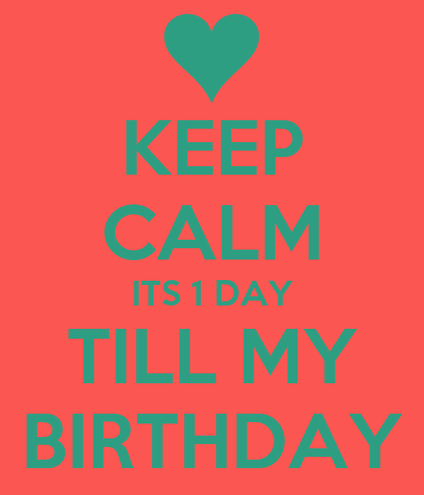 KEEP CALM ITS 1 DAY TILL MY BIRTHDAY