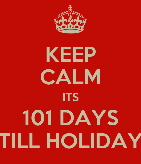 KEEP CALM ITS 101 DAYS TILL HOLIDAY