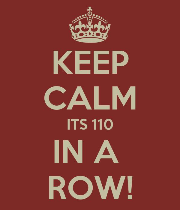 KEEP CALM ITS 110 IN A  ROW!