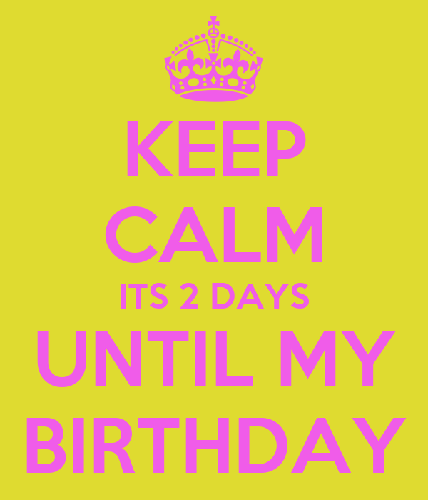 KEEP CALM ITS 2 DAYS UNTIL MY BIRTHDAY