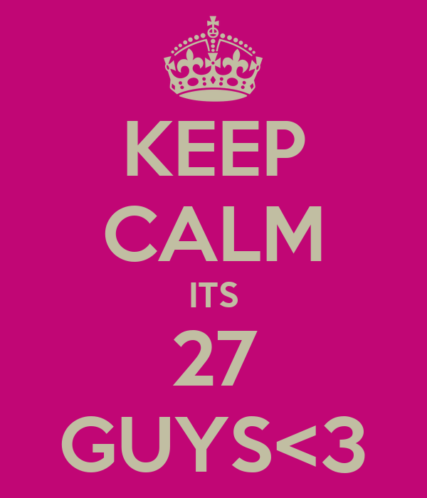 KEEP CALM ITS 27 GUYS<3