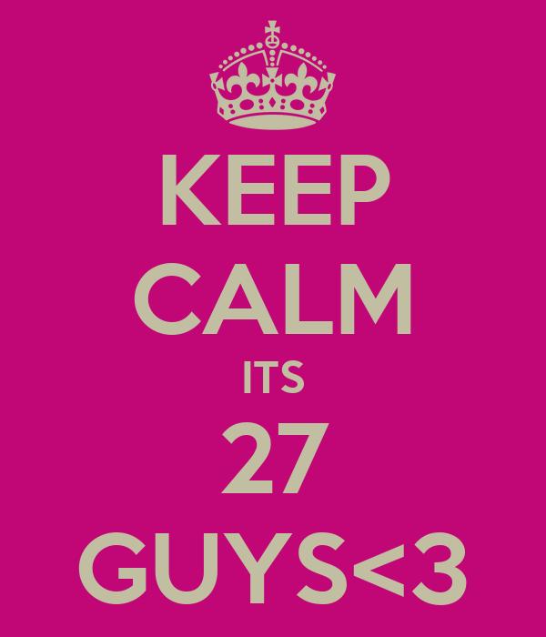 KEEP CALM ITS 27 GUYS<3