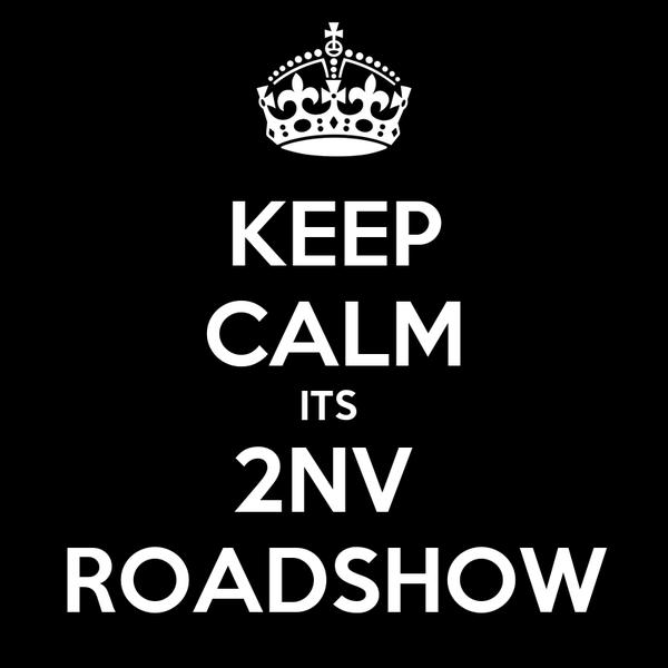KEEP CALM ITS  2NV  ROADSHOW