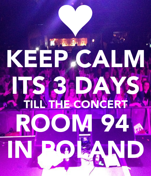 KEEP CALM ITS 3 DAYS TILL THE CONCERT ROOM 94  IN POLAND