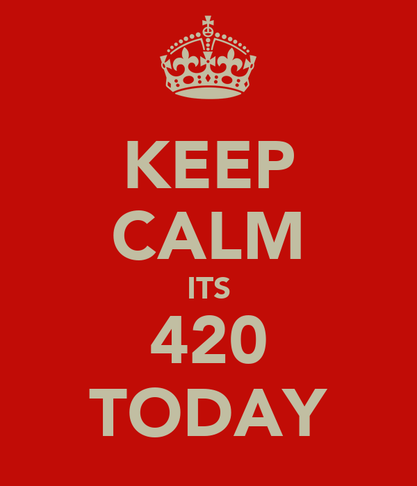 KEEP CALM ITS 420 TODAY