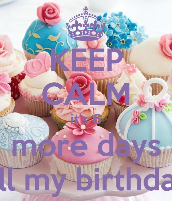 KEEP CALM it's 6 more days till my birthday