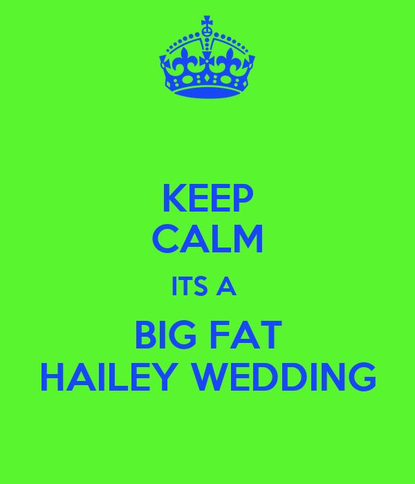 KEEP CALM ITS A  BIG FAT HAILEY WEDDING