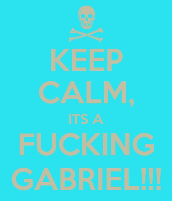 KEEP CALM, ITS A FUCKING GABRIEL!!!