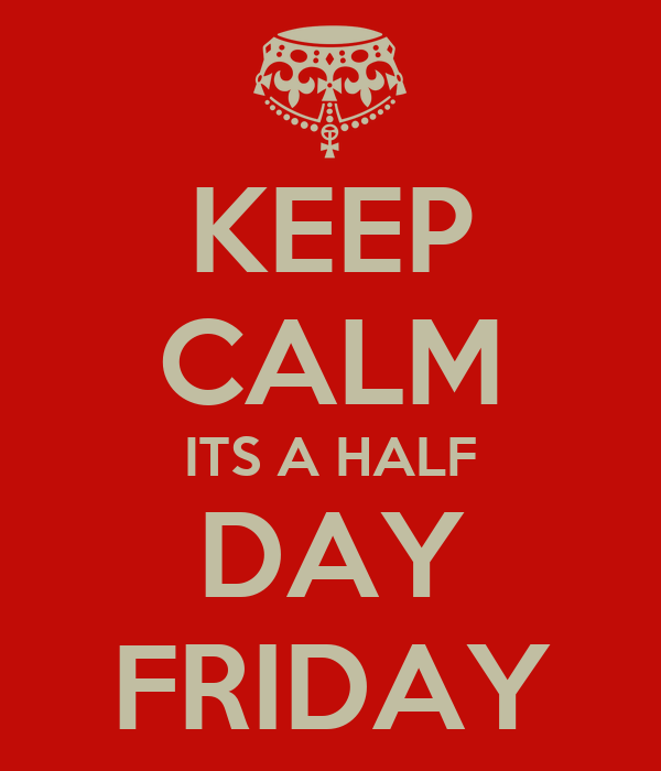 KEEP CALM ITS A HALF DAY FRIDAY