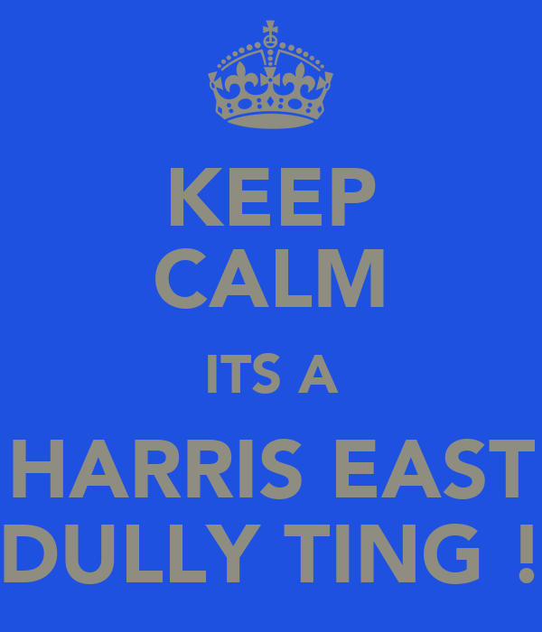 KEEP CALM ITS A HARRIS EAST DULLY TING !