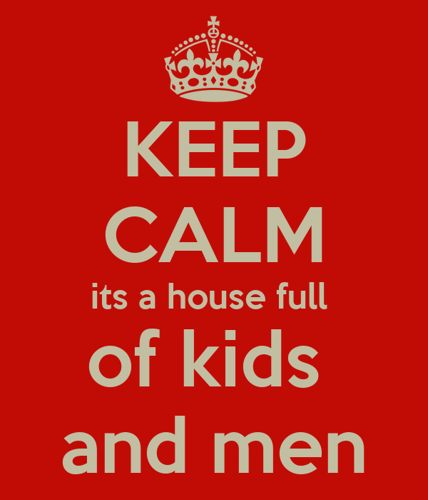 KEEP CALM its a house full  of kids  and men