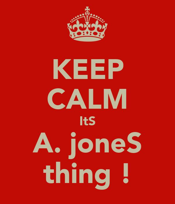 KEEP CALM ItS A. joneS thing !