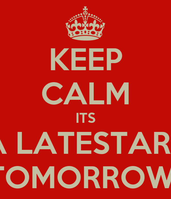 KEEP CALM ITS A LATESTART TOMORROW