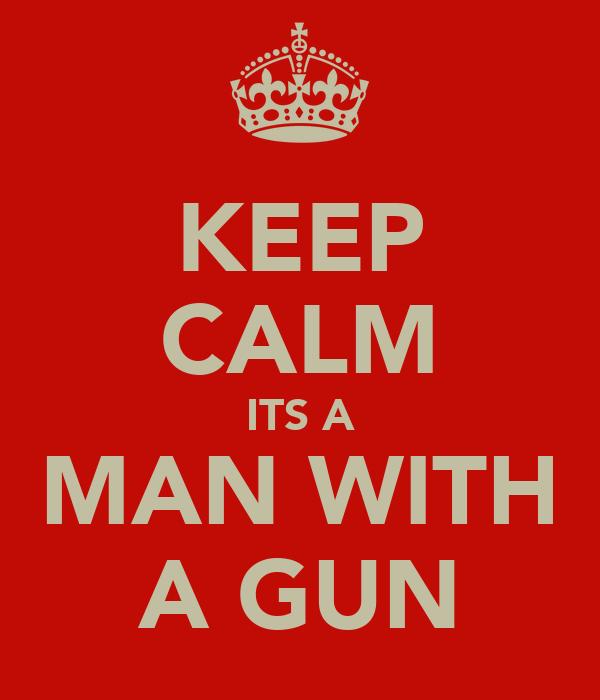 KEEP CALM ITS A MAN WITH A GUN