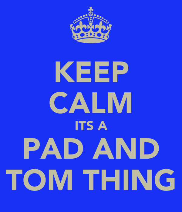 KEEP CALM ITS A PAD AND TOM THING