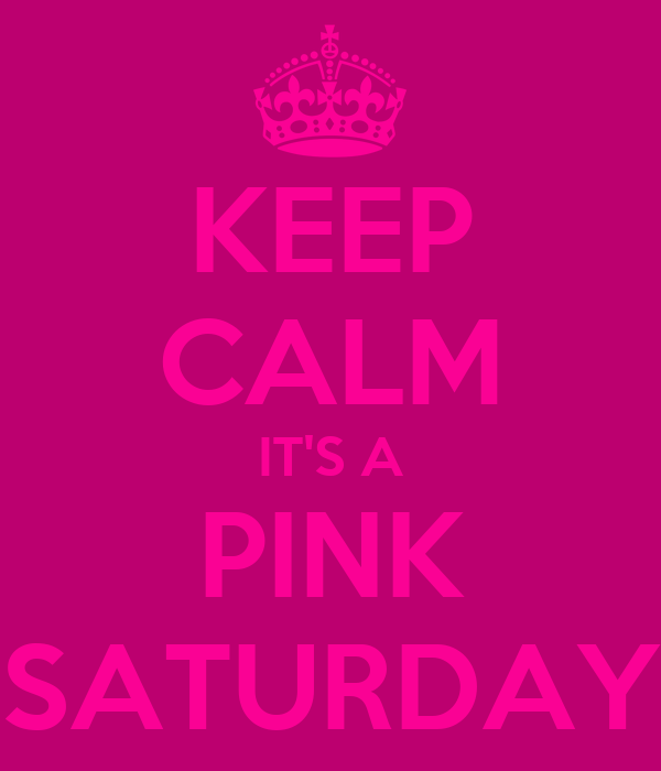 KEEP CALM IT'S A PINK SATURDAY