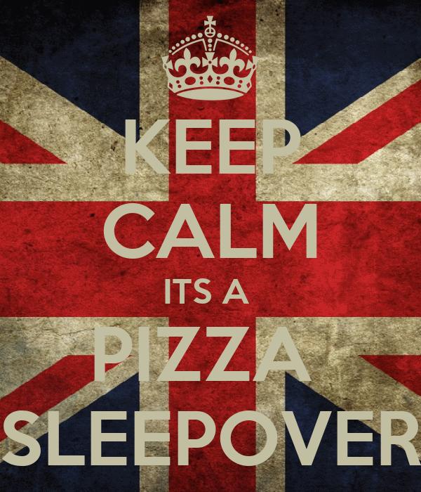 KEEP CALM ITS A  PIZZA  SLEEPOVER