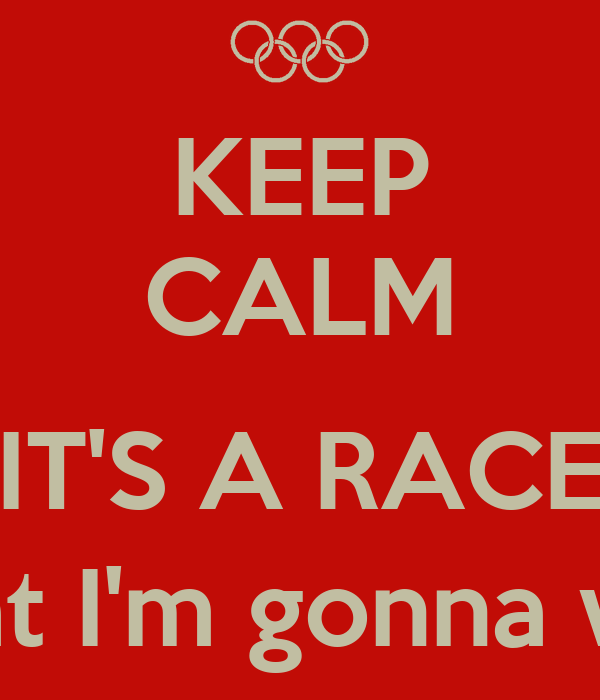KEEP CALM  IT'S A RACE (that I'm gonna win)