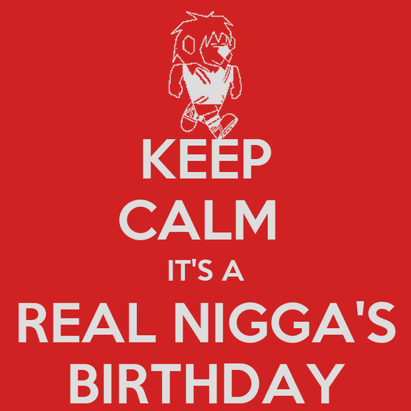 KEEP CALM  IT'S A REAL NIGGA'S BIRTHDAY