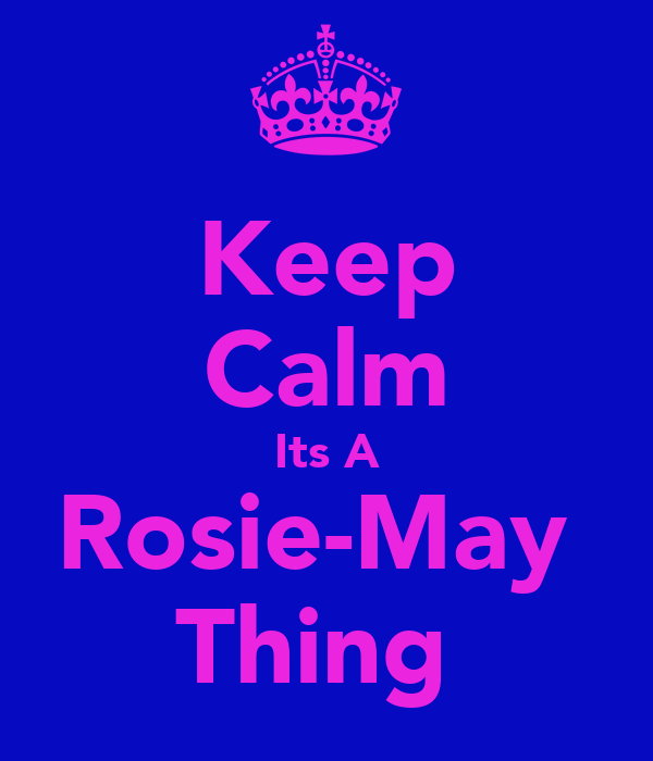 Keep Calm Its A Rosie-May  Thing
