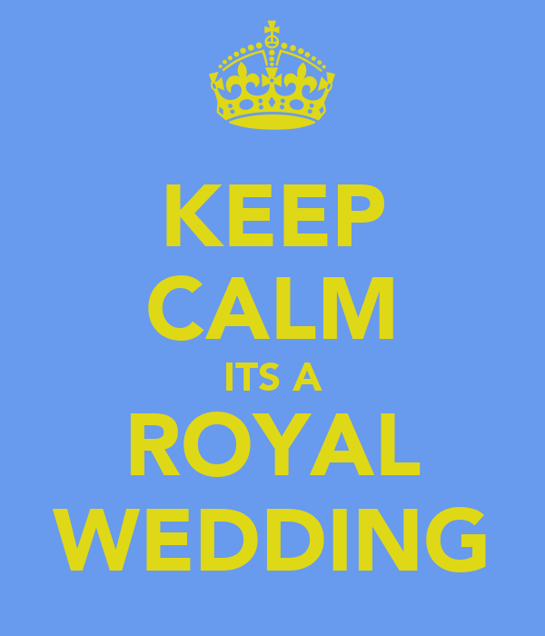 KEEP CALM ITS A ROYAL WEDDING