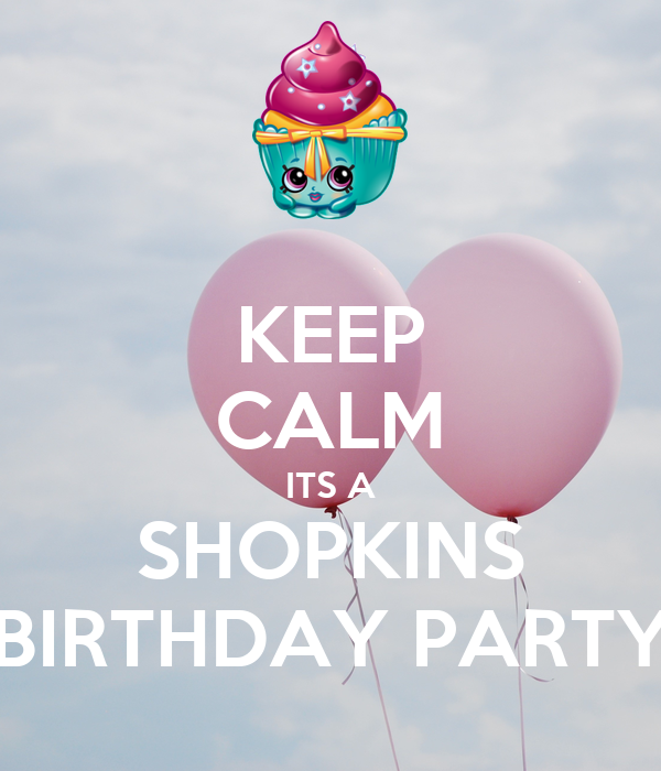 KEEP CALM ITS A SHOPKINS BIRTHDAY PARTY