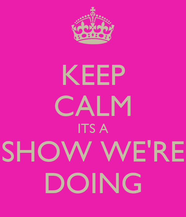 KEEP CALM ITS A SHOW WE'RE DOING