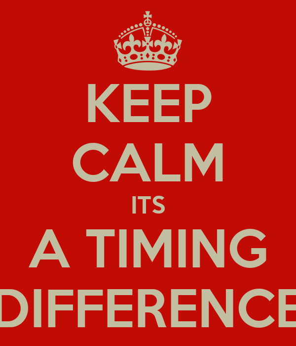 KEEP CALM ITS A TIMING DIFFERENCE