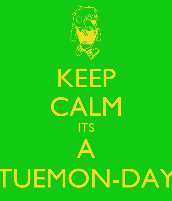 KEEP CALM ITS A TUEMON-DAY